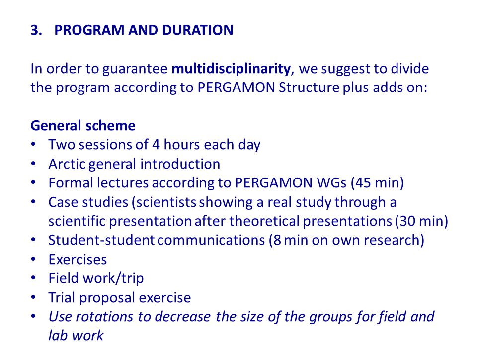 3.PROGRAM AND DURATION In order to guarantee multidisciplinarity, we suggest to divide the program according to PERGAMON Structure plus adds on: General scheme Two sessions of 4 hours each day Arctic general introduction Formal lectures according to PERGAMON WGs (45 min) Case studies (scientists showing a real study through a scientific presentation after theoretical presentations (30 min) Student-student communications (8 min on own research) Exercises Field work/trip Trial proposal exercise Use rotations to decrease the size of the groups for field and lab work