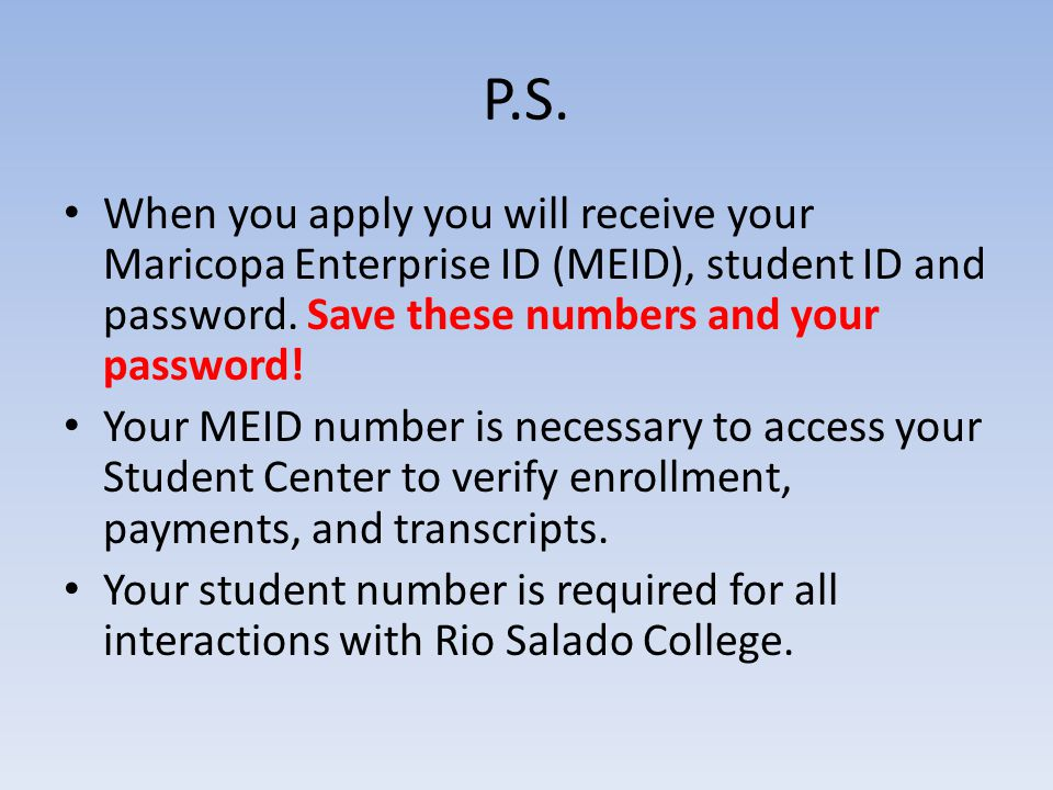 P.S. When you apply you will receive your Maricopa Enterprise ID (MEID), student ID and password.