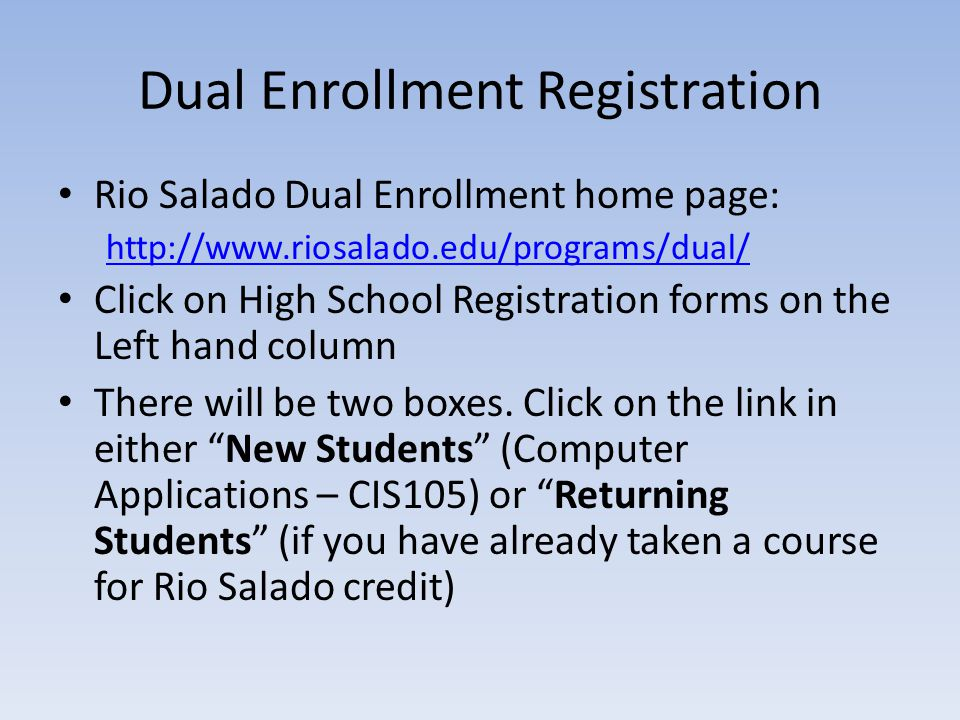 Dual Enrollment Registration Rio Salado Dual Enrollment home page: http://www.riosalado.edu/programs/dual/ Click on High School Registration forms on the Left hand column There will be two boxes.