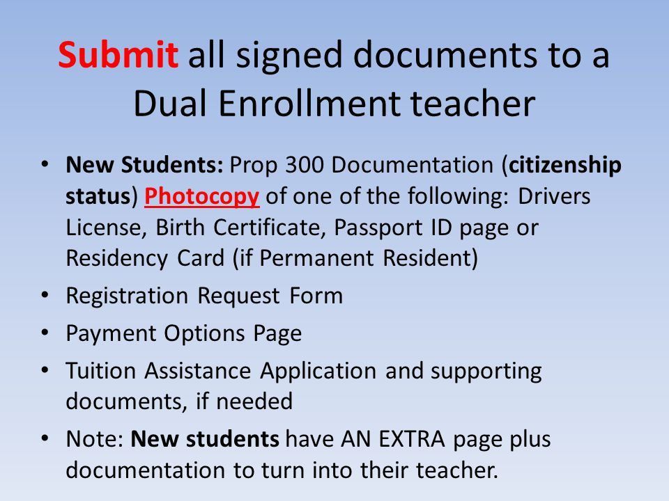 Submit all signed documents to a Dual Enrollment teacher New Students: Prop 300 Documentation (citizenship status) Photocopy of one of the following: Drivers License, Birth Certificate, Passport ID page or Residency Card (if Permanent Resident) Registration Request Form Payment Options Page Tuition Assistance Application and supporting documents, if needed Note: New students have AN EXTRA page plus documentation to turn into their teacher.