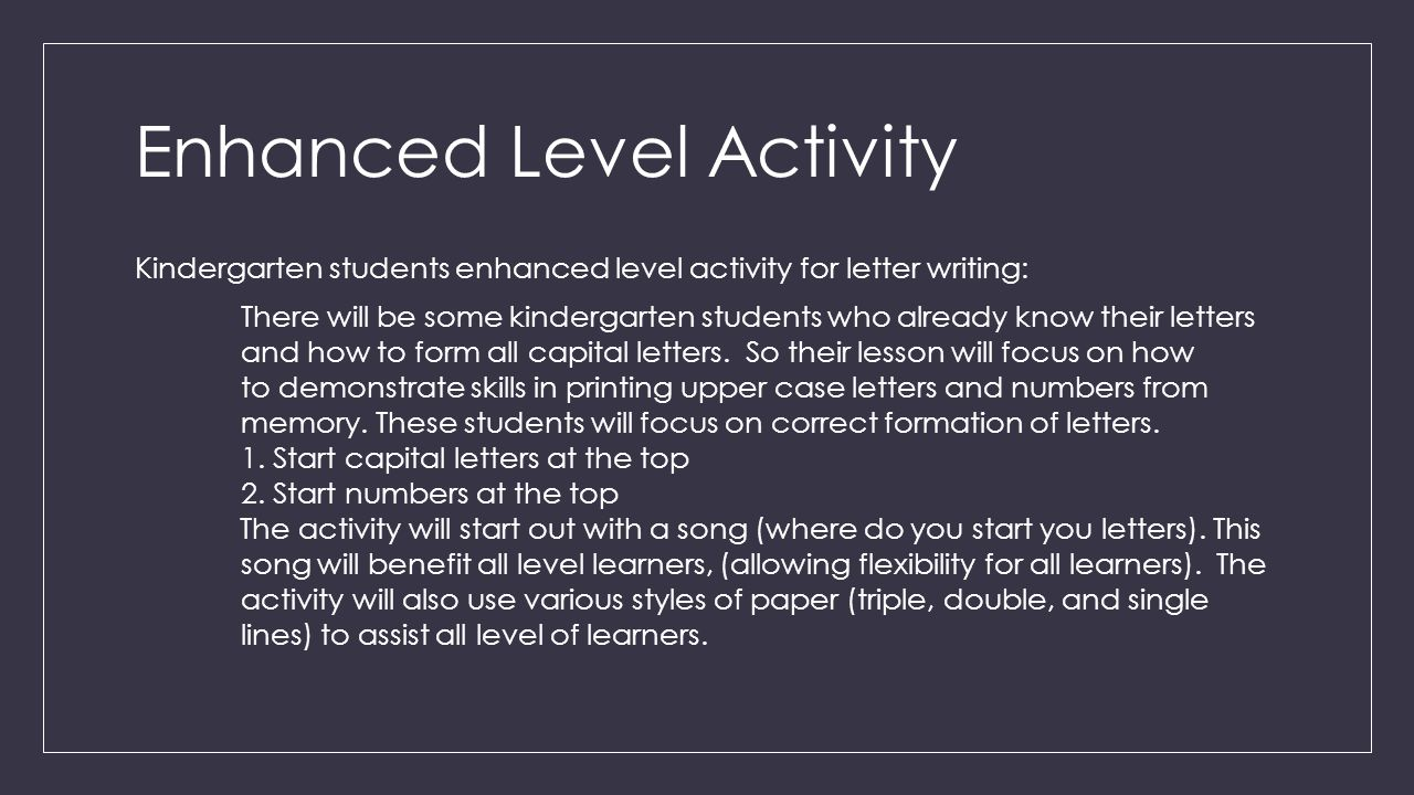 Enhanced Level Activity Kindergarten students enhanced level activity for letter writing: There will be some kindergarten students who already know their letters and how to form all capital letters.