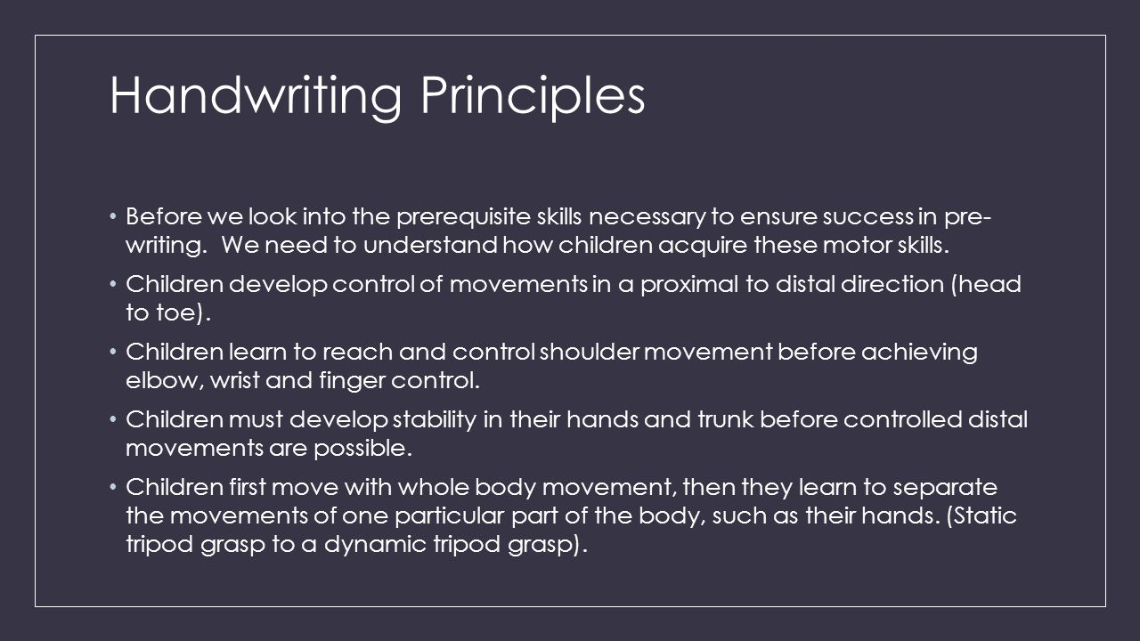Handwriting Principles Before we look into the prerequisite skills necessary to ensure success in pre- writing.