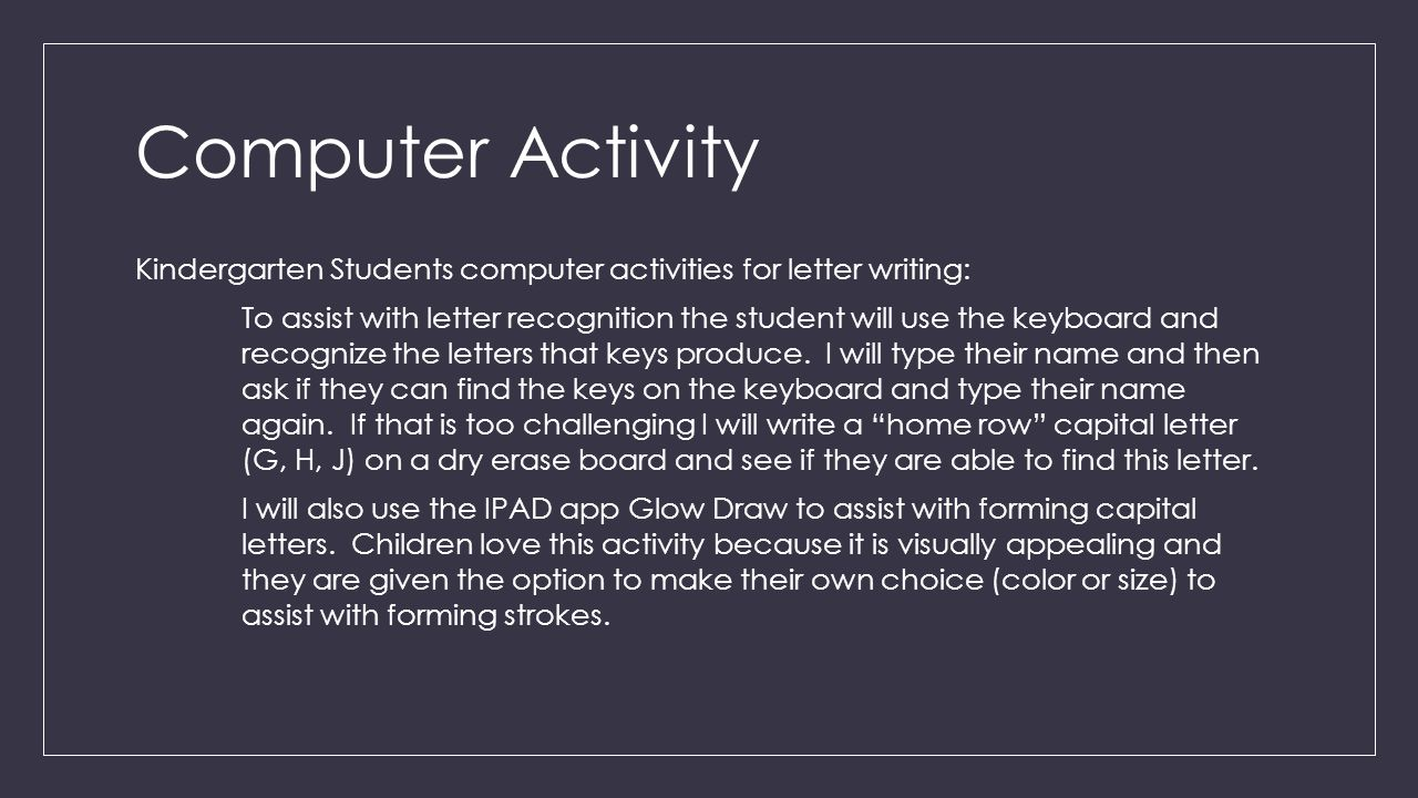 Computer Activity Kindergarten Students computer activities for letter writing: To assist with letter recognition the student will use the keyboard and recognize the letters that keys produce.