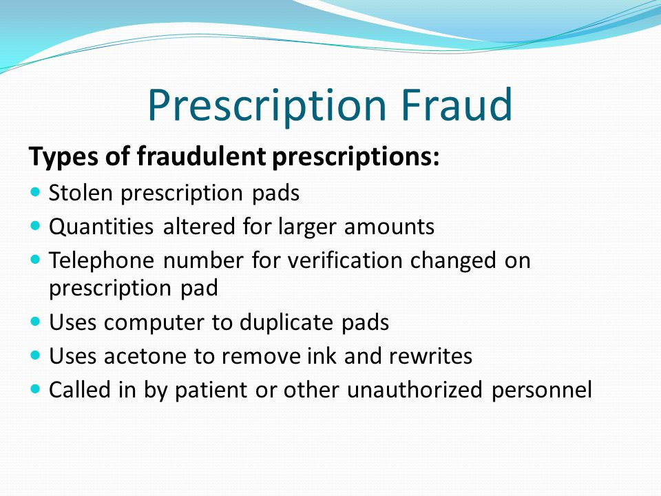 Prescription Fraud Types of fraudulent prescriptions: Stolen prescription pads Quantities altered for larger amounts Telephone number for verification changed on prescription pad Uses computer to duplicate pads Uses acetone to remove ink and rewrites Called in by patient or other unauthorized personnel