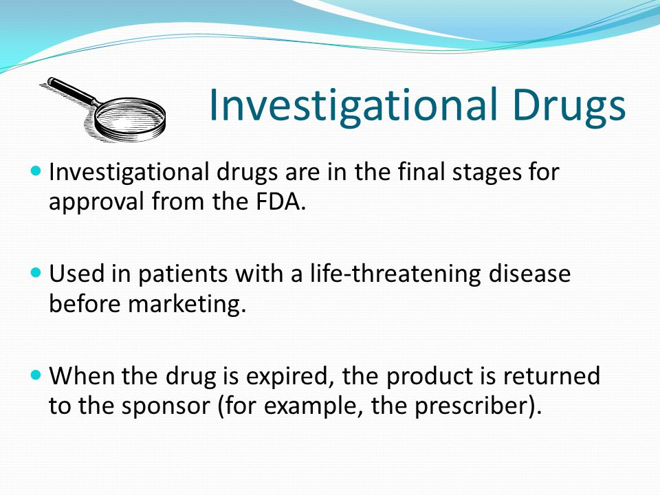 Investigational Drugs Investigational drugs are in the final stages for approval from the FDA.