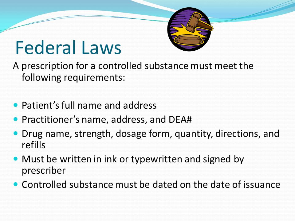 Federal Laws A prescription for a controlled substance must meet the following requirements: Patient's full name and address Practitioner's name, address, and DEA# Drug name, strength, dosage form, quantity, directions, and refills Must be written in ink or typewritten and signed by prescriber Controlled substance must be dated on the date of issuance