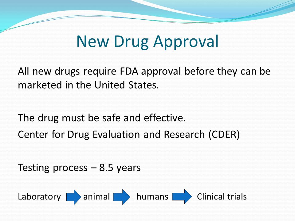 New Drug Approval All new drugs require FDA approval before they can be marketed in the United States.