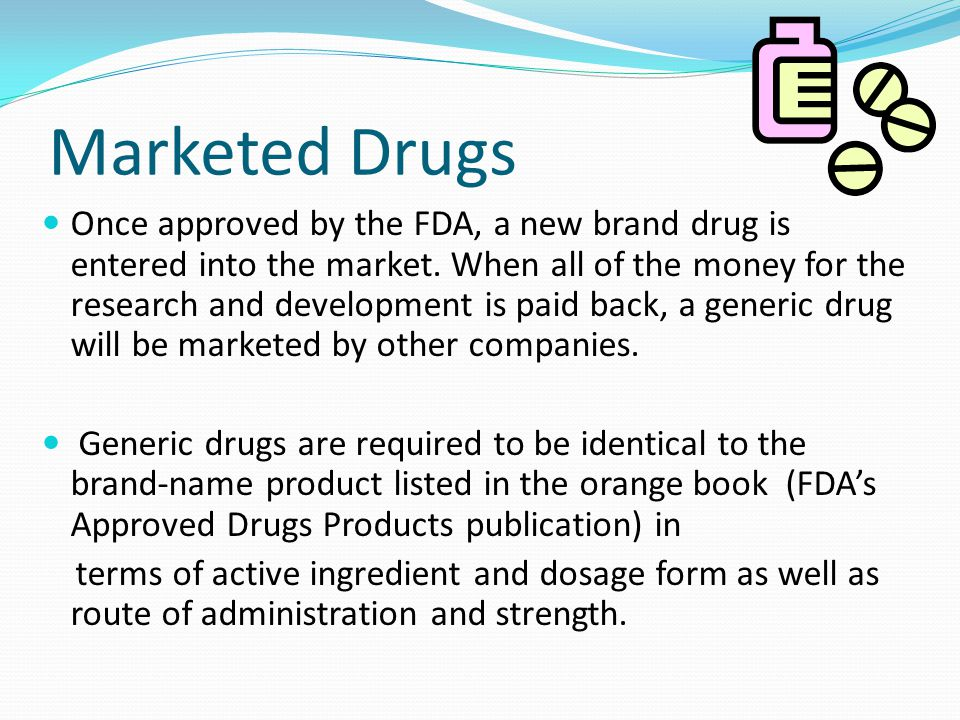 Marketed Drugs Once approved by the FDA, a new brand drug is entered into the market.