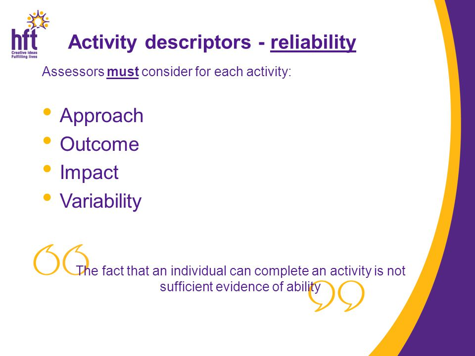 Assessors must consider for each activity: Approach Outcome Impact Variability The fact that an individual can complete an activity is not sufficient evidence of ability Activity descriptors - reliability