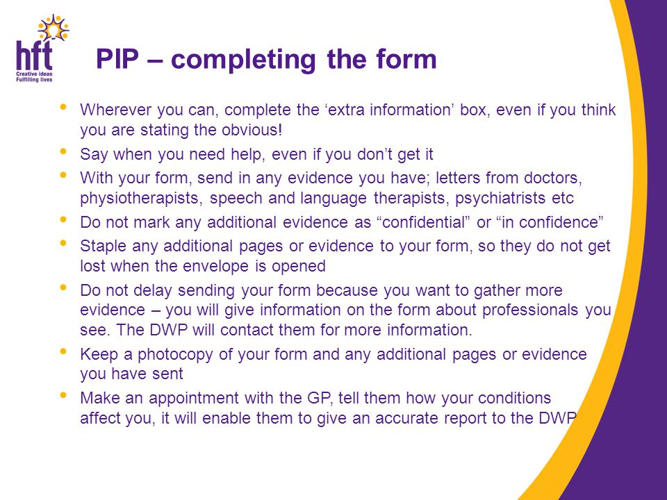 PIP – completing the form Wherever you can, complete the 'extra information' box, even if you think you are stating the obvious.