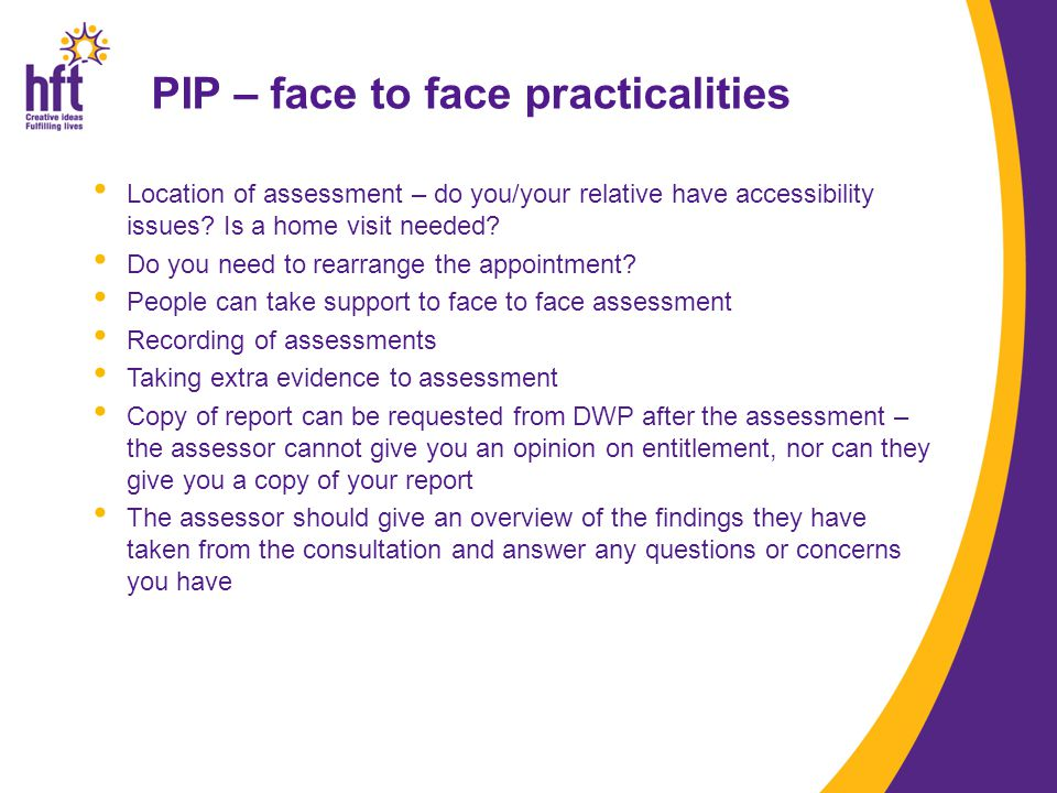 PIP – face to face practicalities Location of assessment – do you/your relative have accessibility issues.