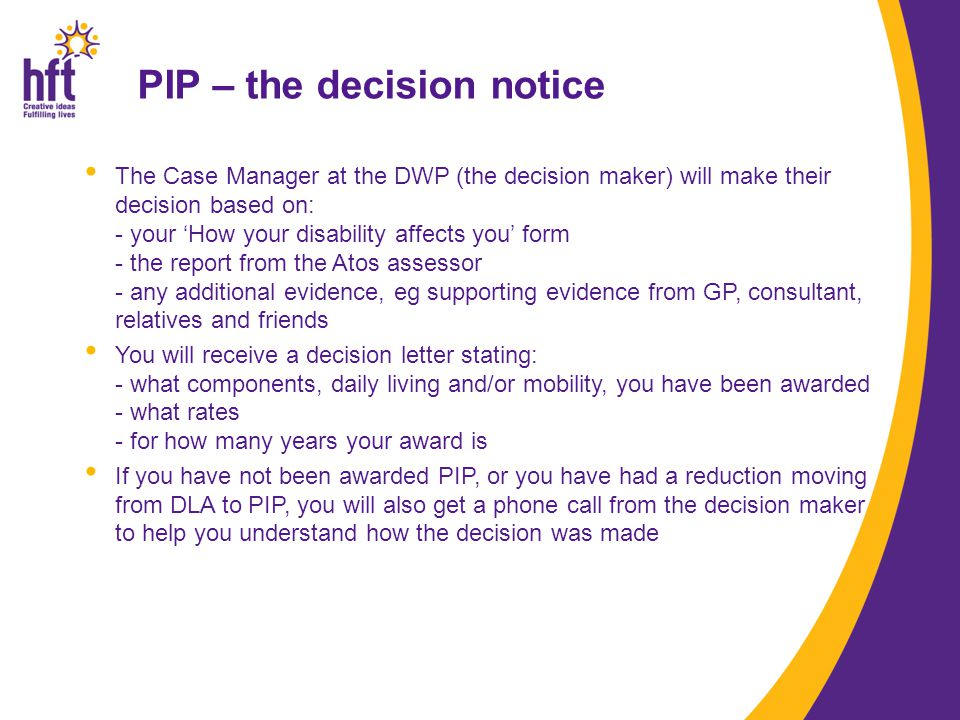 PIP – the decision notice The Case Manager at the DWP (the decision maker) will make their decision based on: - your 'How your disability affects you' form - the report from the Atos assessor - any additional evidence, eg supporting evidence from GP, consultant, relatives and friends You will receive a decision letter stating: - what components, daily living and/or mobility, you have been awarded - what rates - for how many years your award is If you have not been awarded PIP, or you have had a reduction moving from DLA to PIP, you will also get a phone call from the decision maker to help you understand how the decision was made