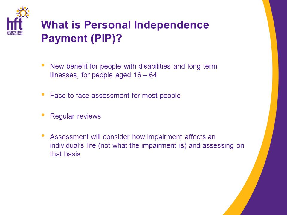 New benefit for people with disabilities and long term illnesses, for people aged 16 – 64 Face to face assessment for most people Regular reviews Assessment will consider how impairment affects an individual's life (not what the impairment is) and assessing on that basis What is Personal Independence Payment (PIP)