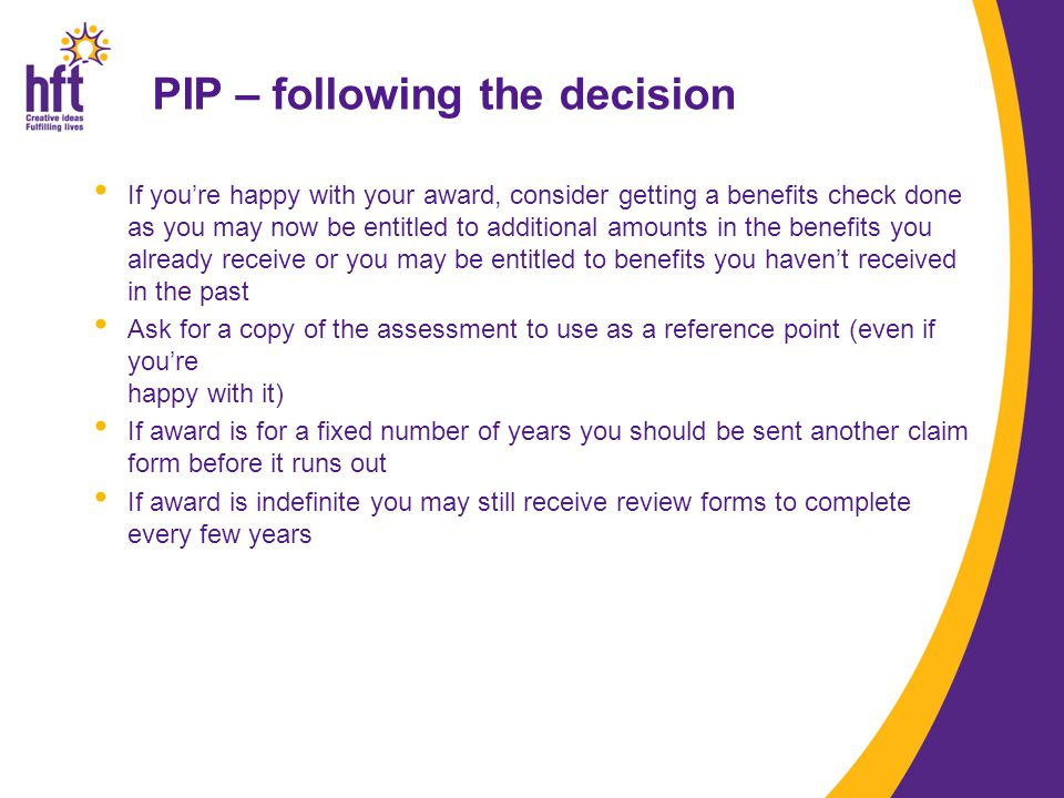 PIP – following the decision If you're happy with your award, consider getting a benefits check done as you may now be entitled to additional amounts