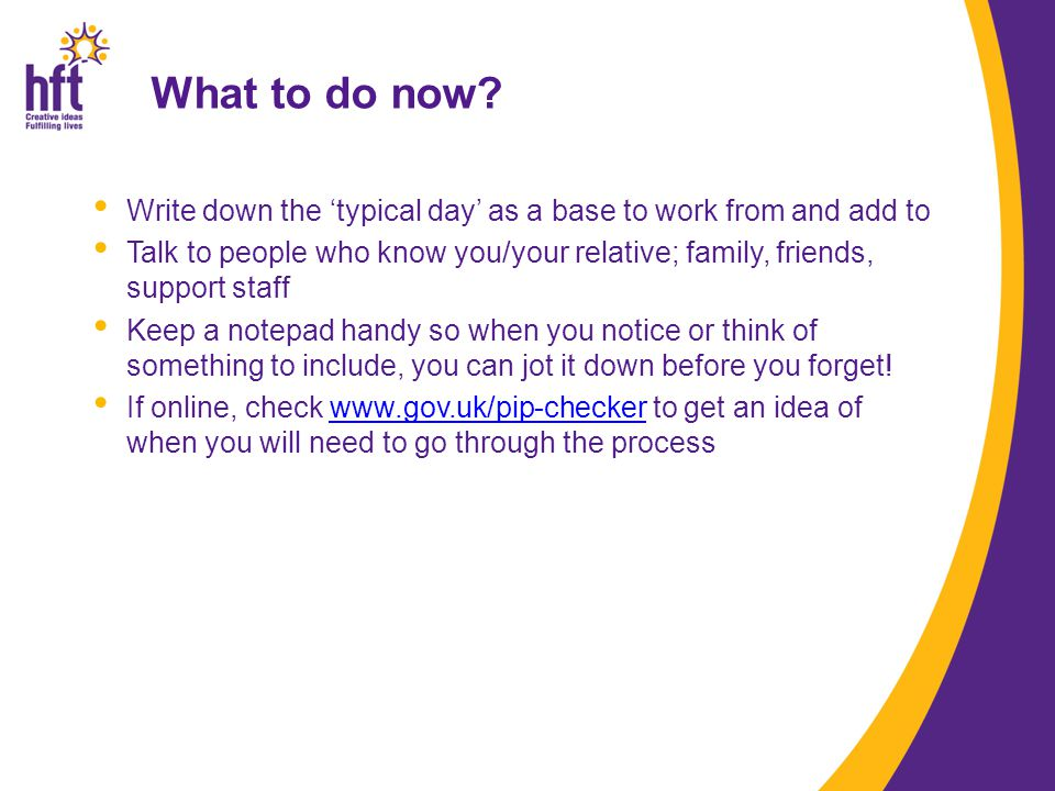 What to do now? Write down the 'typical day' as a base to work from and add to Talk to people who know you/your relative; family, friends, support sta