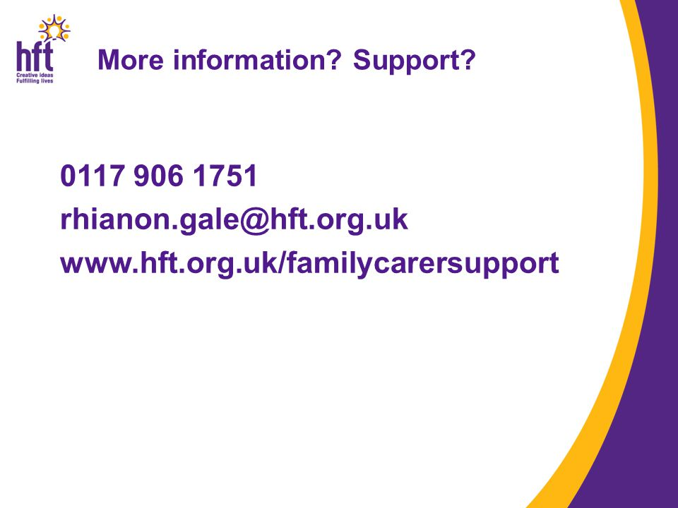 More information Support 0117 906 1751 rhianon.gale@hft.org.uk www.hft.org.uk/familycarersupport