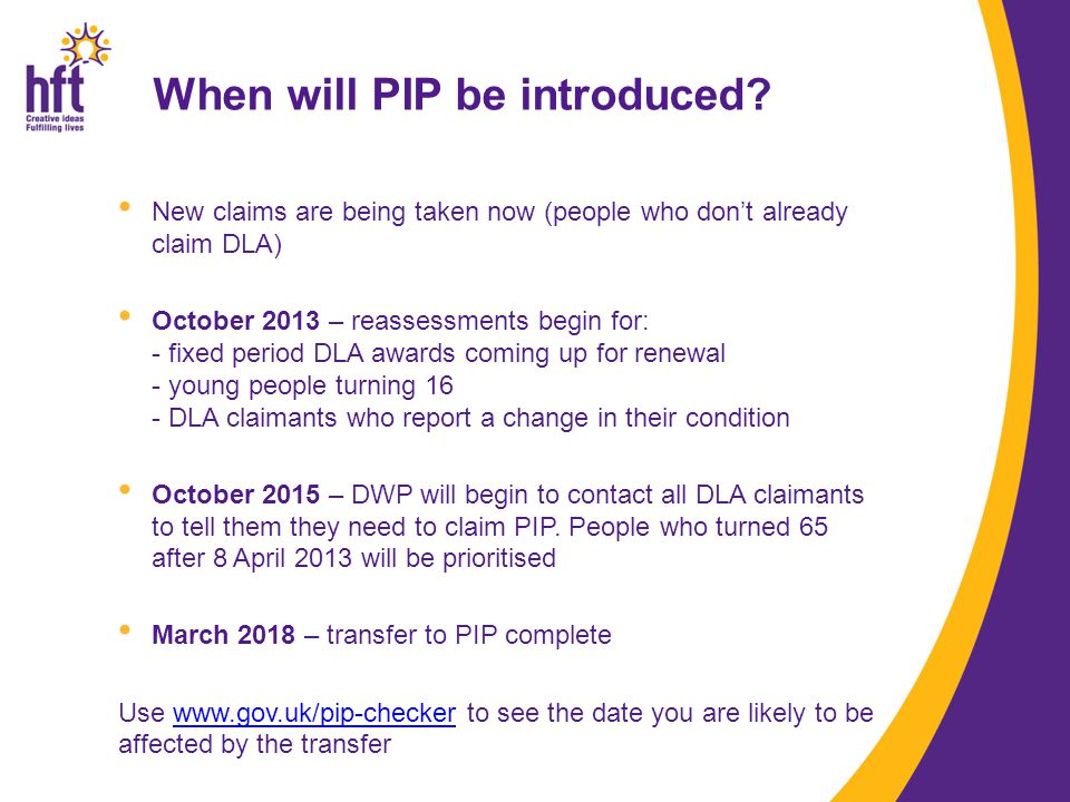 When will PIP be introduced? New claims are being taken now (people who don't already claim DLA) October 2013 – reassessments begin for: - fixed perio