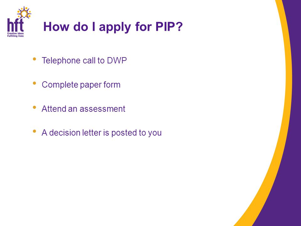 Telephone call to DWP Complete paper form Attend an assessment A decision letter is posted to you How do I apply for PIP