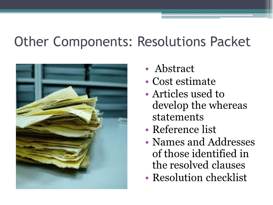 Other Components: Resolutions Packet Abstract Cost estimate Articles used to develop the whereas statements Reference list Names and Addresses of those identified in the resolved clauses Resolution checklist
