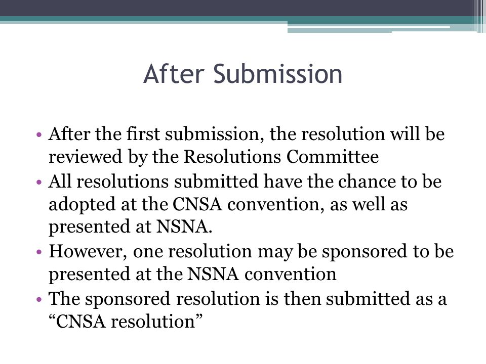 After Submission After the first submission, the resolution will be reviewed by the Resolutions Committee All resolutions submitted have the chance to be adopted at the CNSA convention, as well as presented at NSNA.