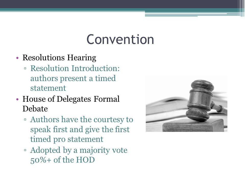Convention Resolutions Hearing ▫Resolution Introduction: authors present a timed statement House of Delegates Formal Debate ▫Authors have the courtesy to speak first and give the first timed pro statement ▫Adopted by a majority vote 50%+ of the HOD