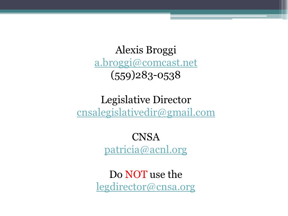 Alexis Broggi a.broggi@comcast.net (559)283-0538 Legislative Director cnsalegislativedir@gmail.com CNSA patricia@acnl.org Do NOT use the legdirector@cnsa.org