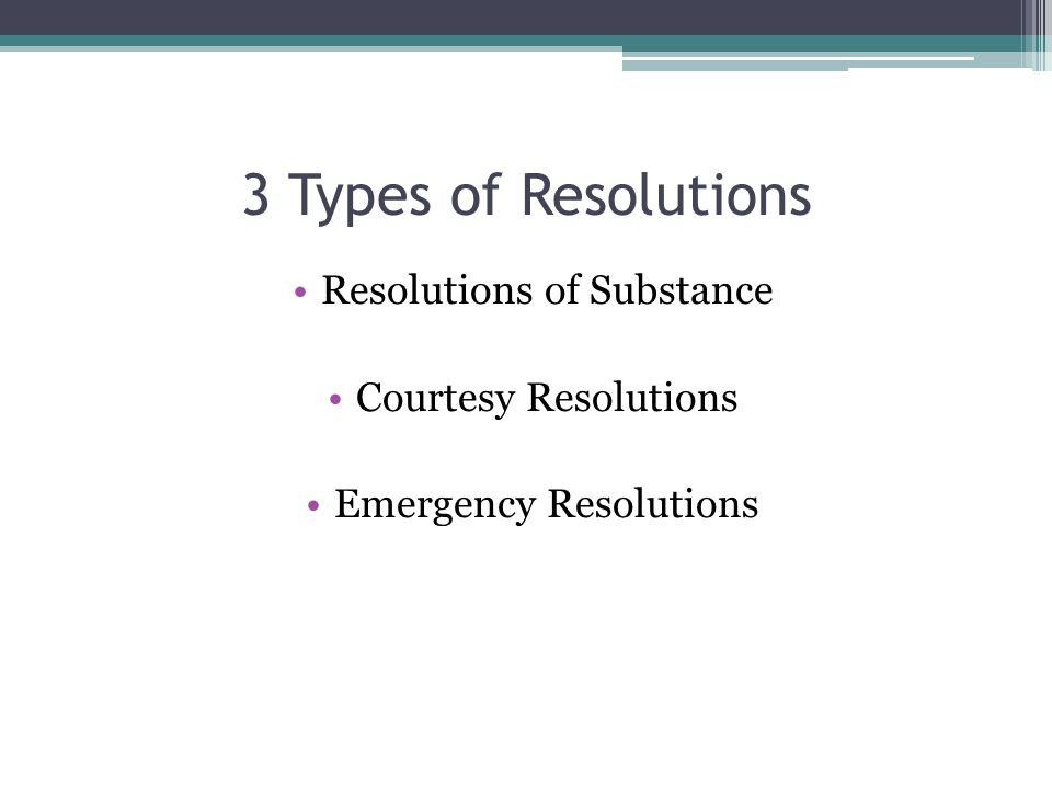 3 Types of Resolutions Resolutions of Substance Courtesy Resolutions Emergency Resolutions