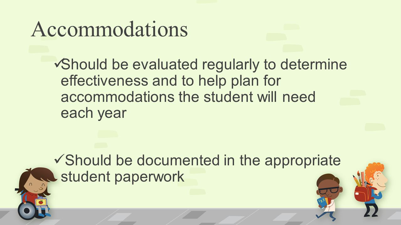 Should be evaluated regularly to determine effectiveness and to help plan for accommodations the student will need each year Should be documented in the appropriate student paperwork Accommodations