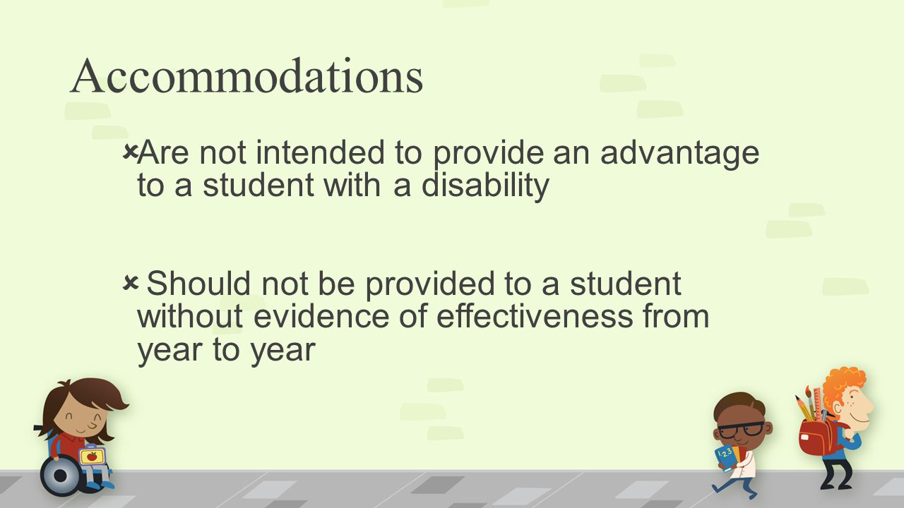 Accommodations  Are not intended to provide an advantage to a student with a disability  Should not be provided to a student without evidence of effectiveness from year to year