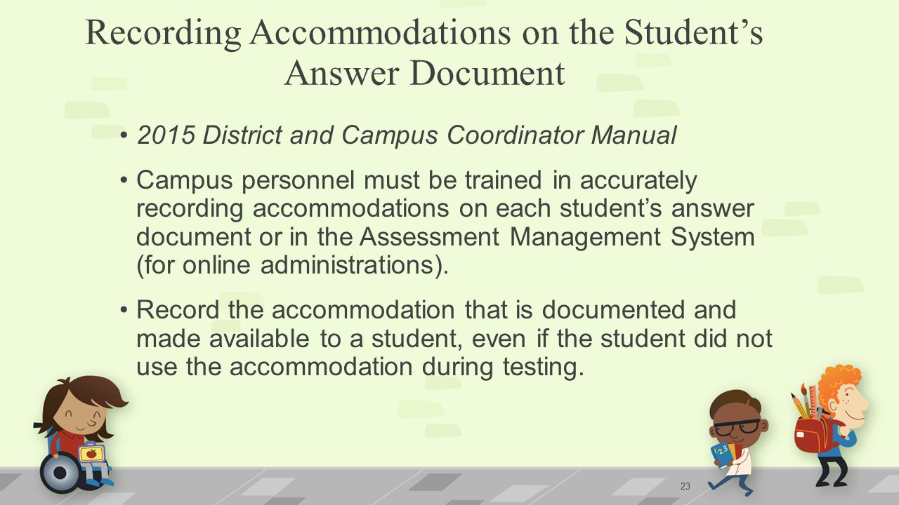 Recording Accommodations on the Student's Answer Document 2015 District and Campus Coordinator Manual Campus personnel must be trained in accurately recording accommodations on each student's answer document or in the Assessment Management System (for online administrations).