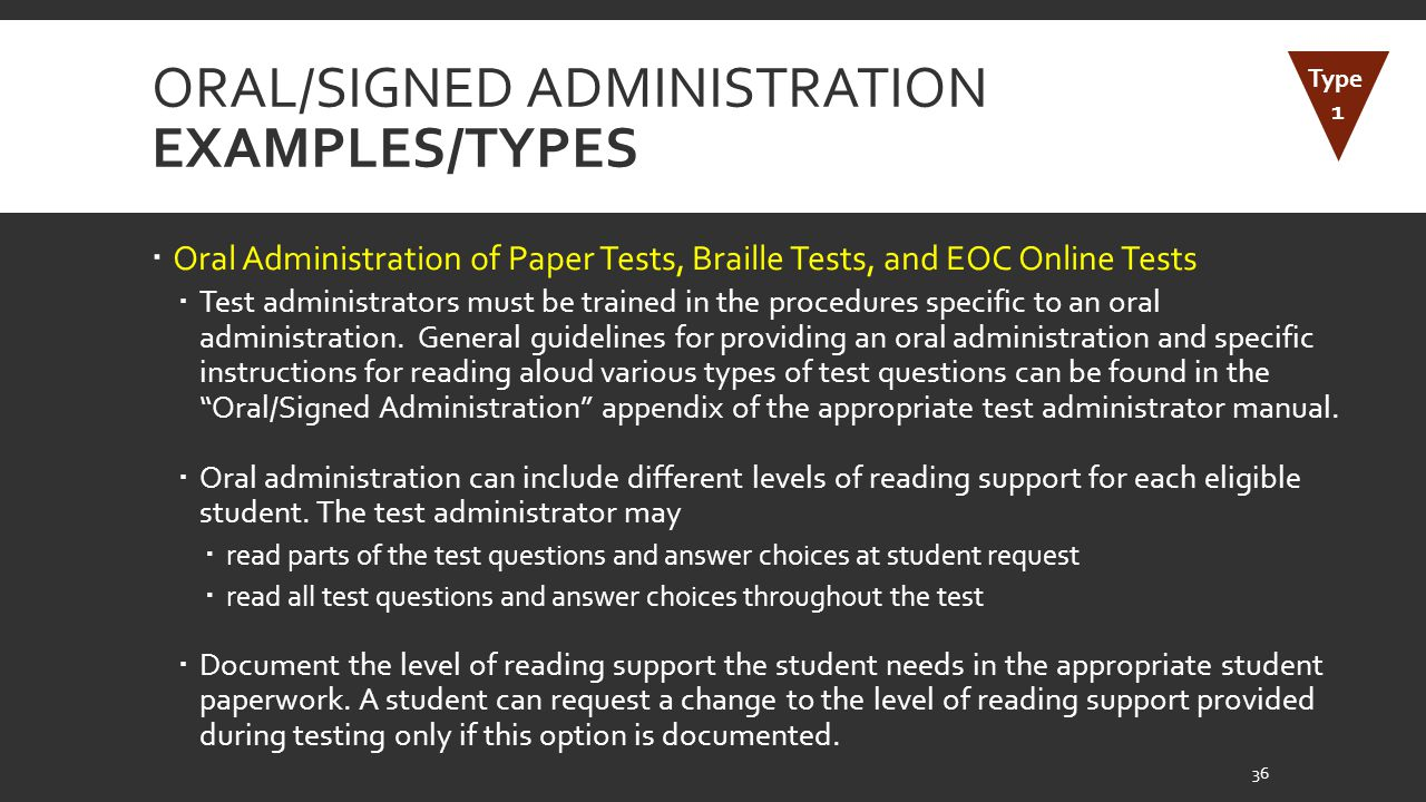 ORAL/SIGNED ADMINISTRATION EXAMPLES/TYPES  Oral Administration of Paper Tests, Braille Tests, and EOC Online Tests  Test administrators must be trained in the procedures specific to an oral administration.