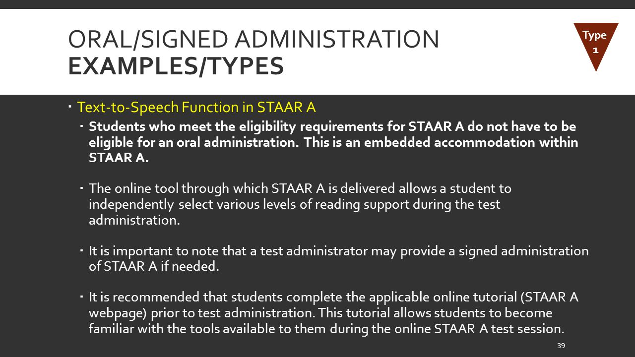 ORAL/SIGNED ADMINISTRATION EXAMPLES/TYPES  Text-to-Speech Function in STAAR A  Students who meet the eligibility requirements for STAAR A do not have to be eligible for an oral administration.