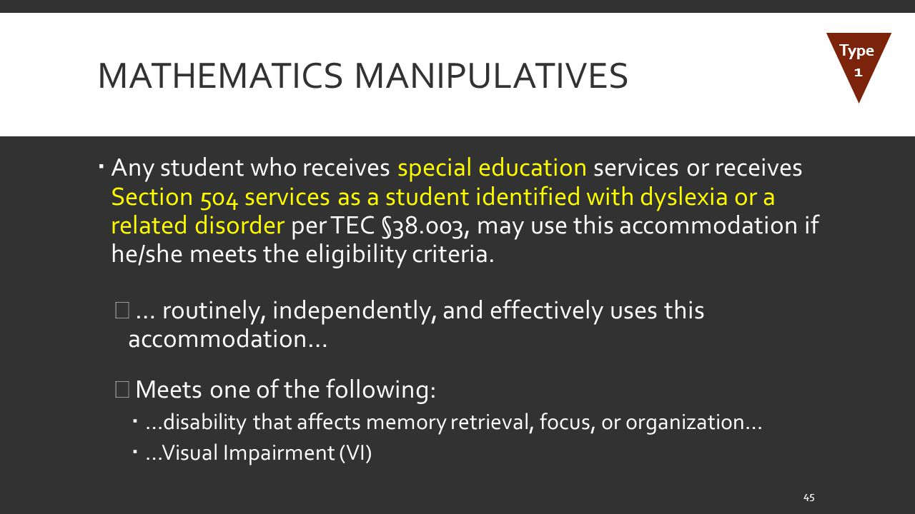 MATHEMATICS MANIPULATIVES  Any student who receives special education services or receives Section 504 services as a student identified with dyslexia or a related disorder per TEC §38.003, may use this accommodation if he/she meets the eligibility criteria.