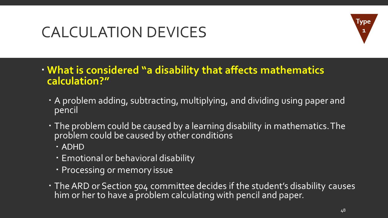 CALCULATION DEVICES  What is considered a disability that affects mathematics calculation?  A problem adding, subtracting, multiplying, and dividing using paper and pencil  The problem could be caused by a learning disability in mathematics.