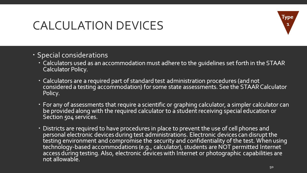 CALCULATION DEVICES  Special considerations  Calculators used as an accommodation must adhere to the guidelines set forth in the STAAR Calculator Policy.