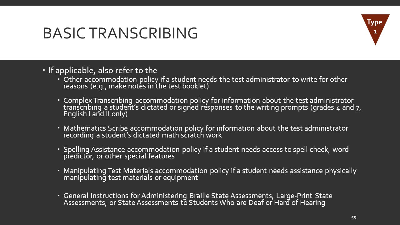BASIC TRANSCRIBING  If applicable, also refer to the  Other accommodation policy if a student needs the test administrator to write for other reasons (e.g., make notes in the test booklet)  Complex Transcribing accommodation policy for information about the test administrator transcribing a student's dictated or signed responses to the writing prompts (grades 4 and 7, English I and II only)  Mathematics Scribe accommodation policy for information about the test administrator recording a student's dictated math scratch work  Spelling Assistance accommodation policy if a student needs access to spell check, word predictor, or other special features  Manipulating Test Materials accommodation policy if a student needs assistance physically manipulating test materials or equipment  General Instructions for Administering Braille State Assessments, Large-Print State Assessments, or State Assessments to Students Who are Deaf or Hard of Hearing 55 Type 1