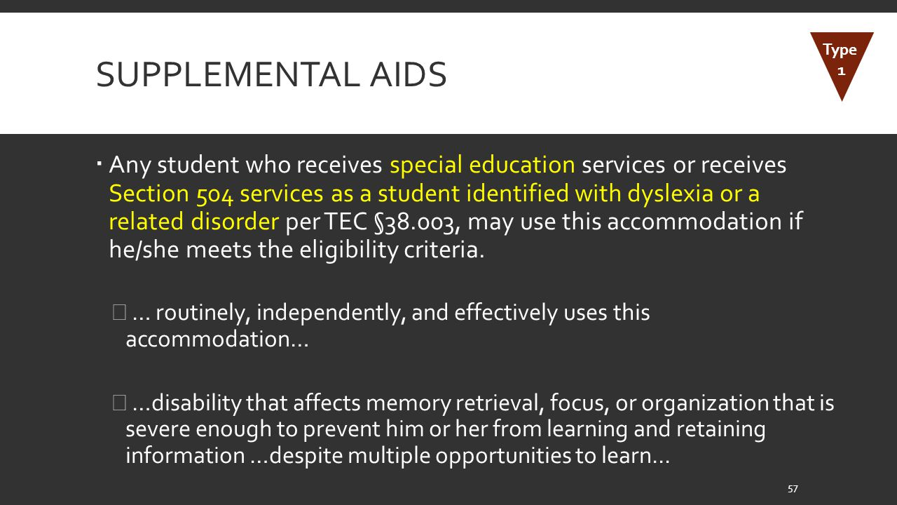 SUPPLEMENTAL AIDS  Any student who receives special education services or receives Section 504 services as a student identified with dyslexia or a related disorder per TEC §38.003, may use this accommodation if he/she meets the eligibility criteria.