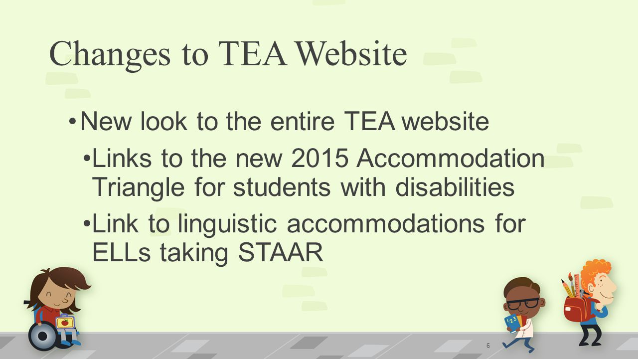 Changes to TEA Website New look to the entire TEA website Links to the new 2015 Accommodation Triangle for students with disabilities Link to linguistic accommodations for ELLs taking STAAR 6