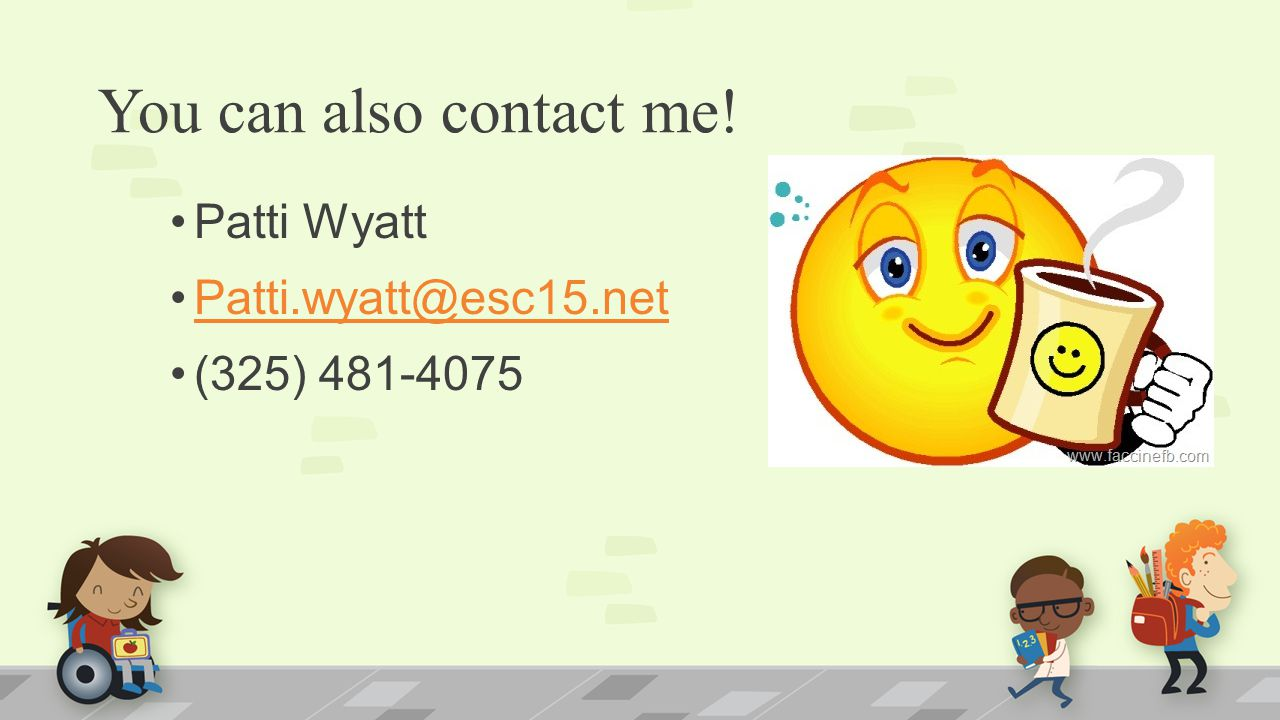 You can also contact me! Patti Wyatt Patti.wyatt@esc15.net (325) 481-4075