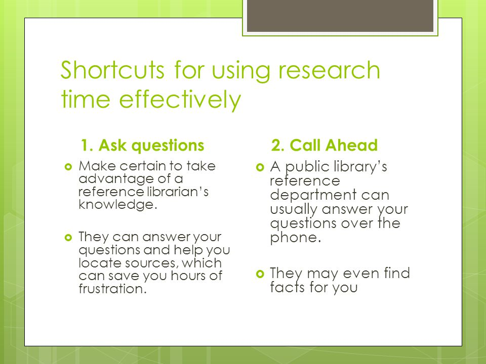 Shortcuts for using research time effectively 1. Ask questions  Make certain to take advantage of a reference librarian's knowledge.  They can answe