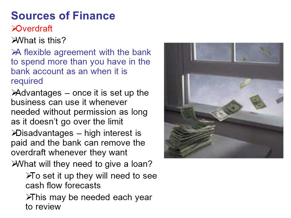 Sources of Finance  Overdraft  What is this?  A flexible agreement with the bank to spend more than you have in the bank account as an when it is r