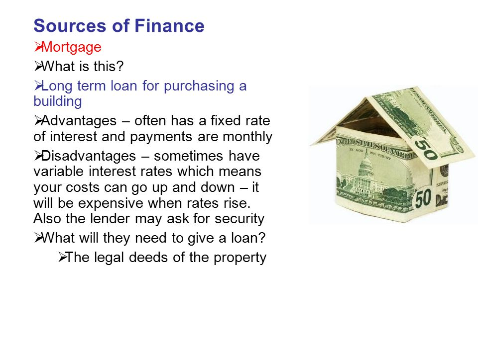 Sources of Finance  Mortgage  What is this?  Long term loan for purchasing a building  Advantages – often has a fixed rate of interest and payment