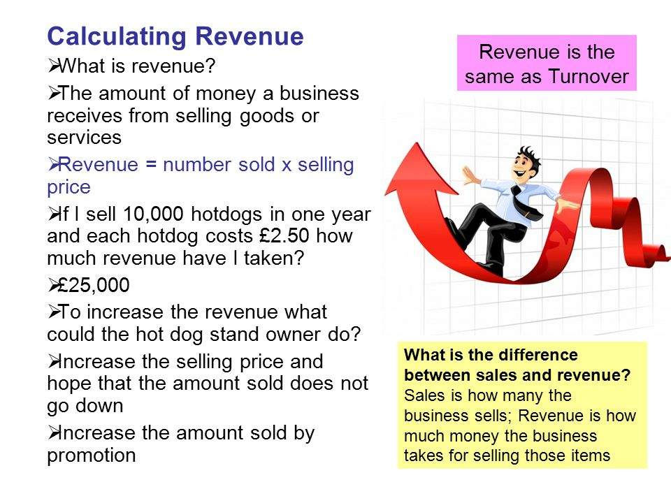 Calculating Revenue  What is revenue?  The amount of money a business receives from selling goods or services  Revenue = number sold x selling pric