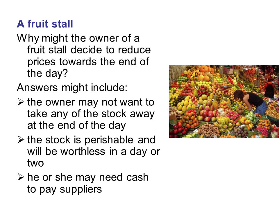 A fruit stall Why might the owner of a fruit stall decide to reduce prices towards the end of the day? Answers might include:  the owner may not want