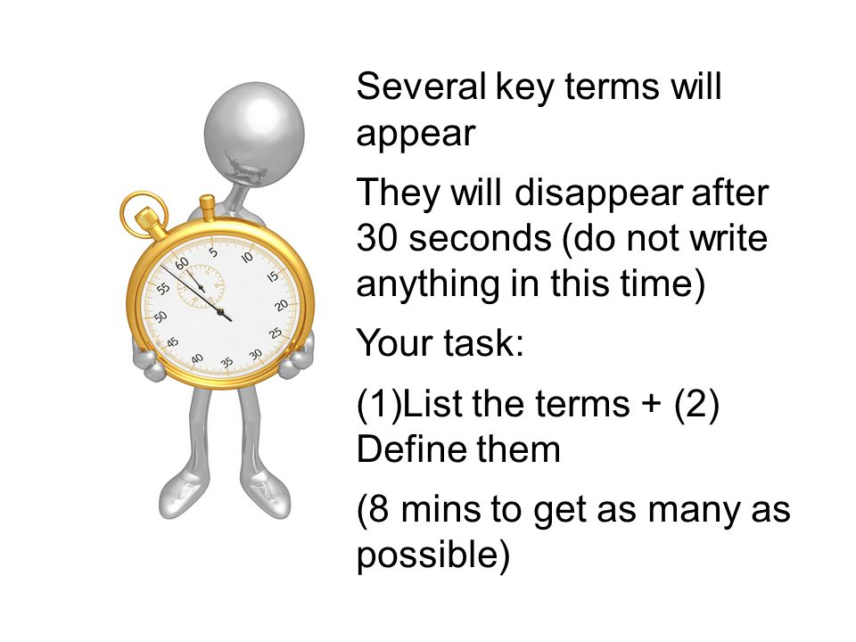 Several key terms will appear They will disappear after 30 seconds (do not write anything in this time) Your task: (1)List the terms + (2) Define them