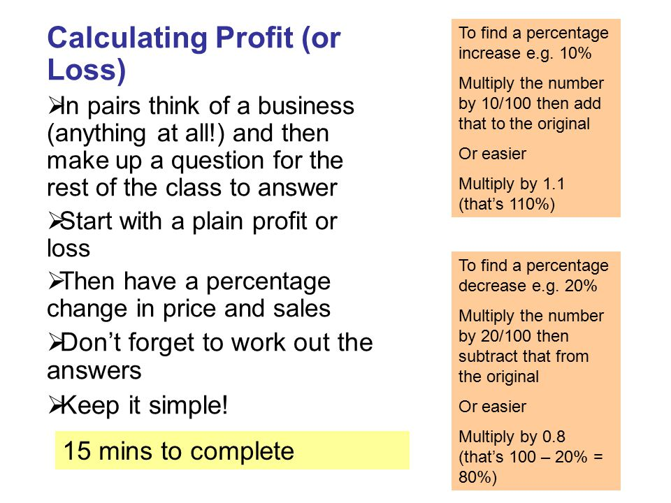 Calculating Profit (or Loss)  In pairs think of a business (anything at all!) and then make up a question for the rest of the class to answer  Start