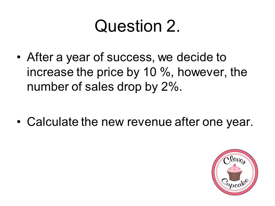 Question 2. After a year of success, we decide to increase the price by 10 %, however, the number of sales drop by 2%. Calculate the new revenue after