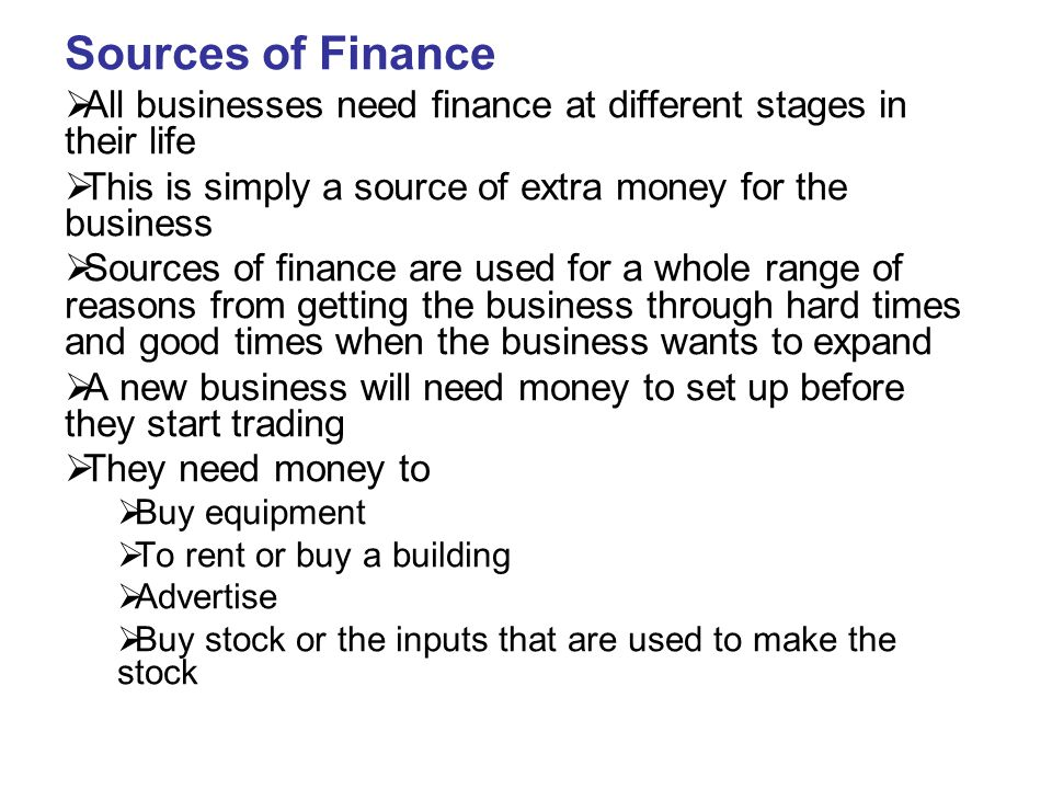 Sources of Finance  All businesses need finance at different stages in their life  This is simply a source of extra money for the business  Sources