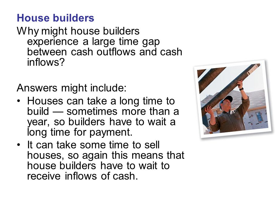 House builders Why might house builders experience a large time gap between cash outflows and cash inflows? Answers might include: Houses can take a l