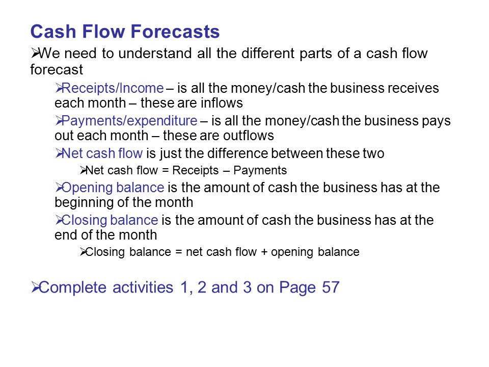 Cash Flow Forecasts  We need to understand all the different parts of a cash flow forecast  Receipts/Income – is all the money/cash the business rec